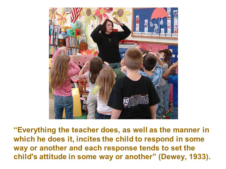 Everything the teacher does, as well as the manner in which he does it, incites the child to respond in some way or another and each response tends to