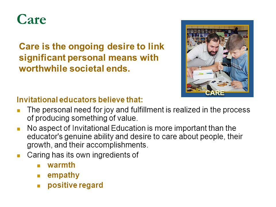 Care Invitational educators believe that: The personal need for joy and fulfillment is realized in the process of producing something of value. No asp