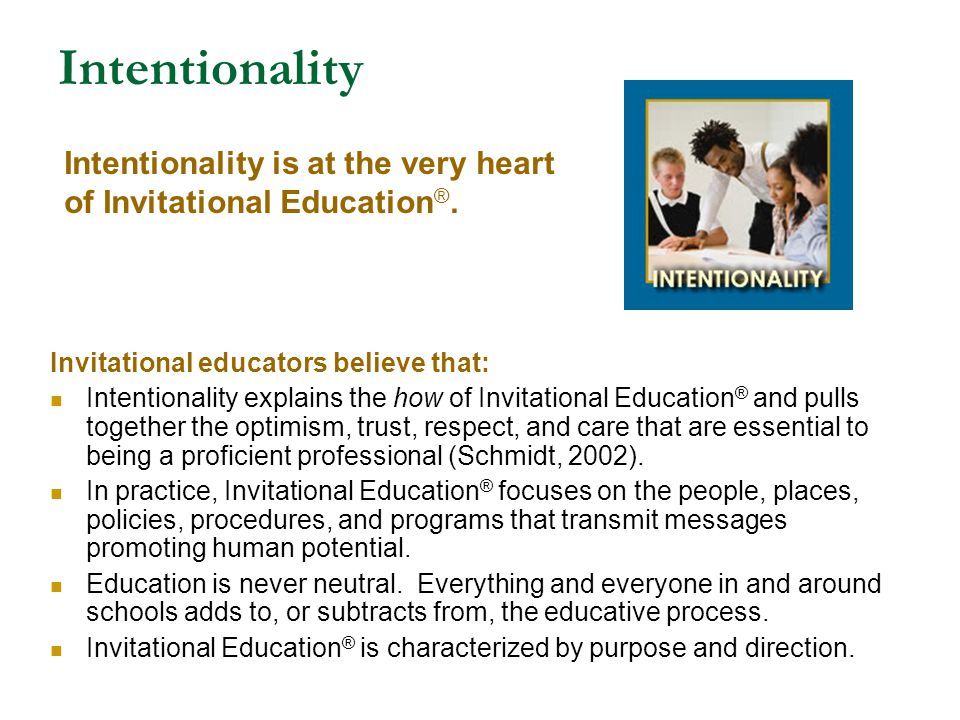 Intentionality Invitational educators believe that: Intentionality explains the how of Invitational Education ® and pulls together the optimism, trust