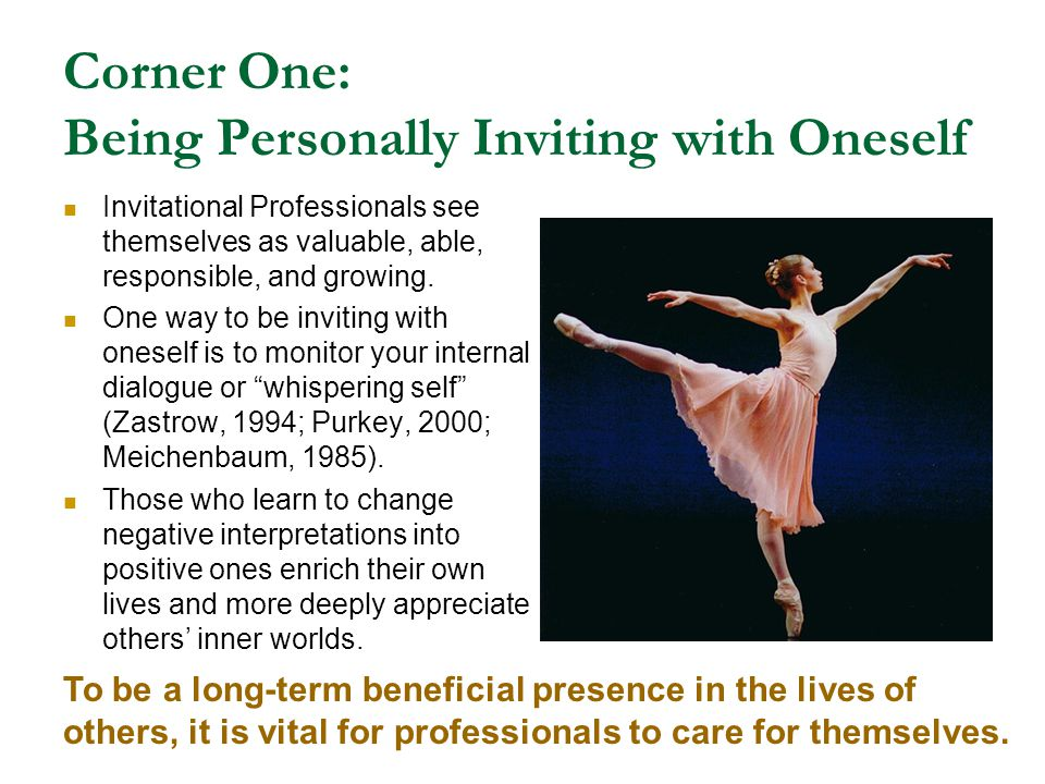 Corner One: Being Personally Inviting with Oneself Invitational Professionals see themselves as valuable, able, responsible, and growing. One way to b