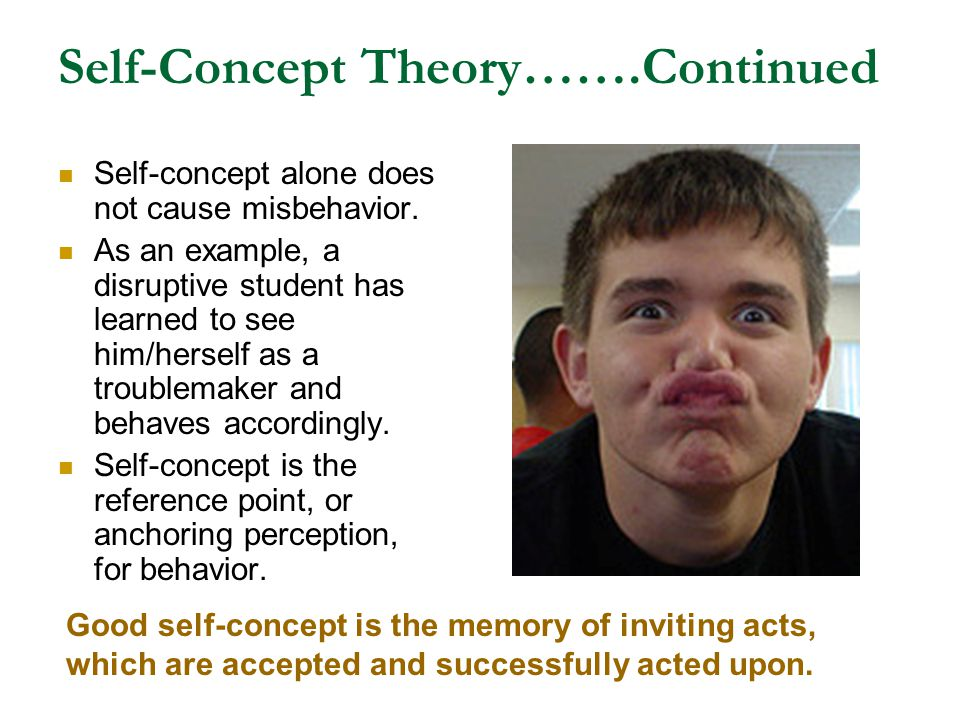 Self-Concept Theory…….Continued Self-concept alone does not cause misbehavior. As an example, a disruptive student has learned to see him/herself as a