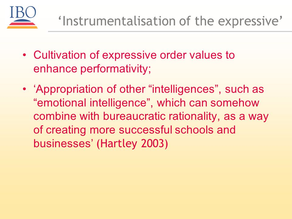 Instrumentalisation of the expressive Cultivation of expressive order values to enhance performativity; Appropriation of other intelligences, such as emotional intelligence, which can somehow combine with bureaucratic rationality, as a way of creating more successful schools and businesses (Hartley 2003)