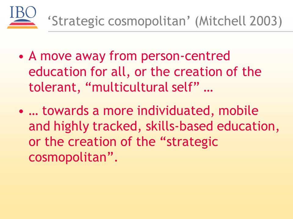 Strategic cosmopolitan (Mitchell 2003) A move away from person-centred education for all, or the creation of the tolerant, multicultural self … … towards a more individuated, mobile and highly tracked, skills-based education, or the creation of the strategic cosmopolitan.