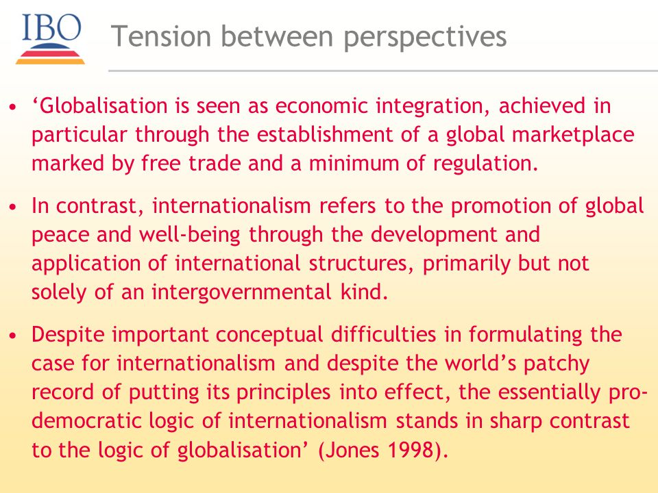 Tension between perspectives Globalisation is seen as economic integration, achieved in particular through the establishment of a global marketplace marked by free trade and a minimum of regulation.