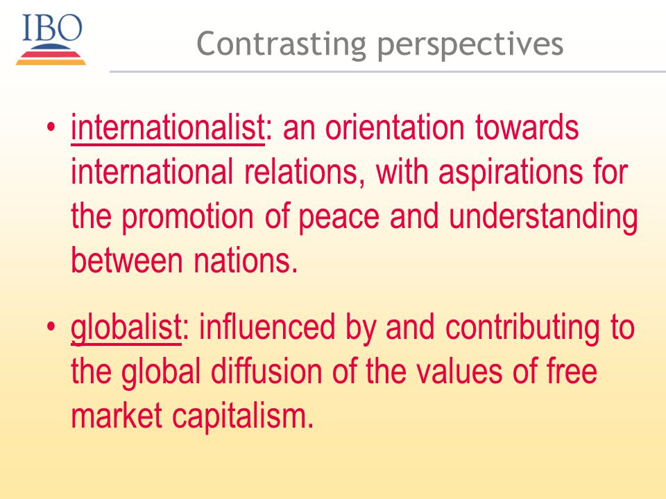 Contrasting perspectives internationalist: an orientation towards international relations, with aspirations for the promotion of peace and understanding between nations.