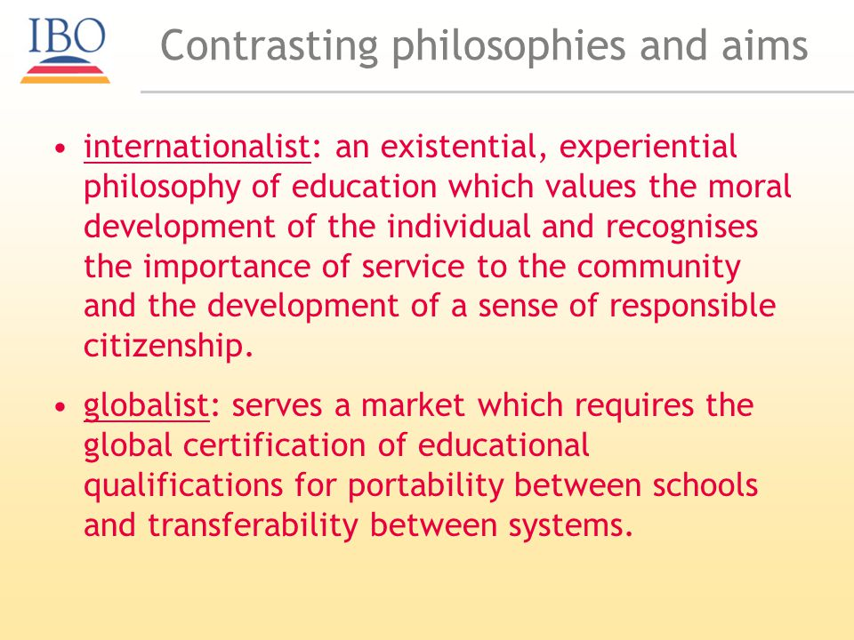 Contrasting philosophies and aims internationalist: an existential, experiential philosophy of education which values the moral development of the individual and recognises the importance of service to the community and the development of a sense of responsible citizenship.