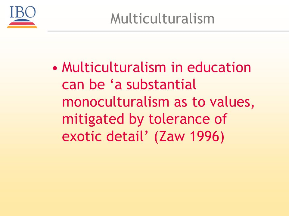 Multiculturalism Multiculturalism in education can be a substantial monoculturalism as to values, mitigated by tolerance of exotic detail (Zaw 1996)