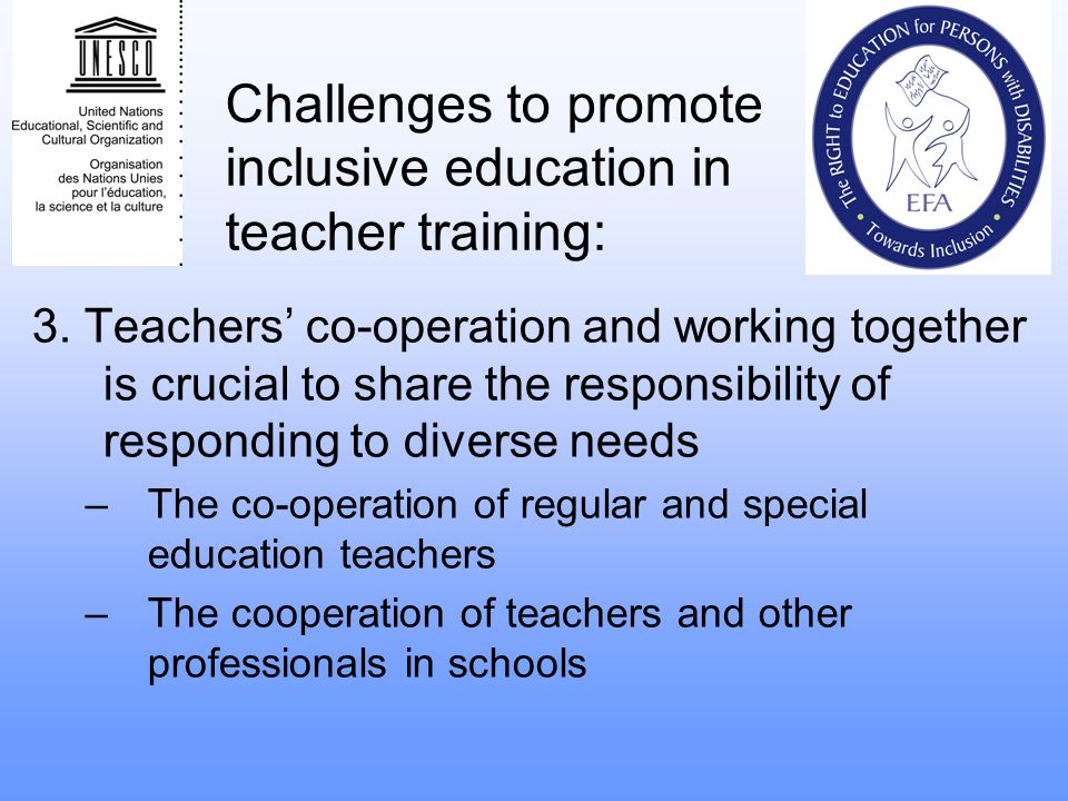 Challenges to promote inclusive education in teacher training: 3. Teachers co-operation and working together is crucial to share the responsibility of
