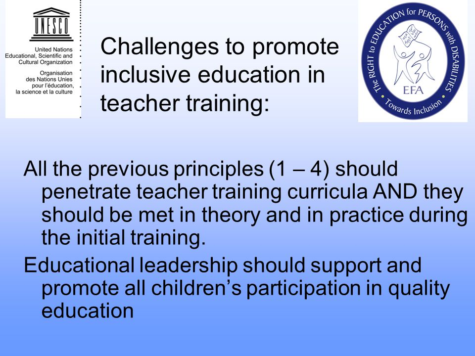 Challenges to promote inclusive education in teacher training: All the previous principles (1 – 4) should penetrate teacher training curricula AND the