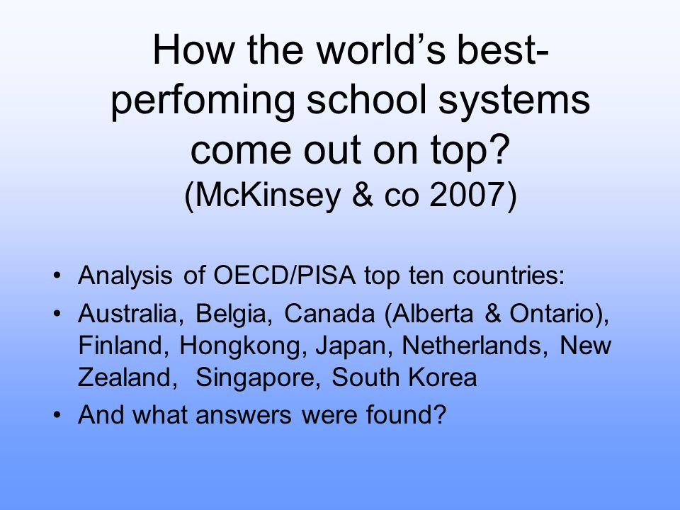 Finding #1 The quality of an education system cannot exceed the quality of its teachers –Culture, policy and status of teaching –Mechanisms for selecting students for teacher training –Good starting compensation –The importance of teacher status