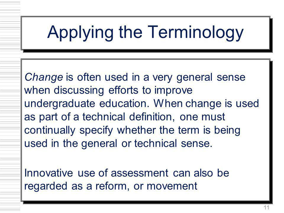 11 Applying the Terminology Change is often used in a very general sense when discussing efforts to improve undergraduate education. When change is us
