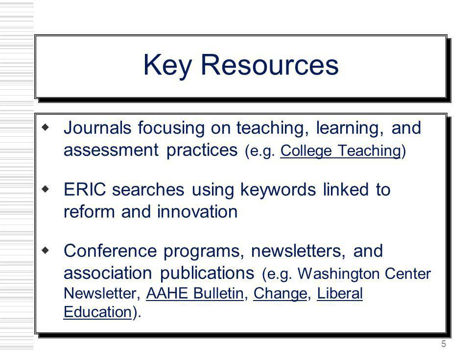 5 Key Resources Journals focusing on teaching, learning, and assessment practices (e.g. College Teaching) ERIC searches using keywords linked to refor