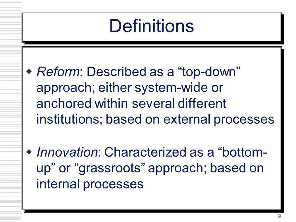 9 Definitions Reform: Described as a top-down approach; either system-wide or anchored within several different institutions; based on external proces