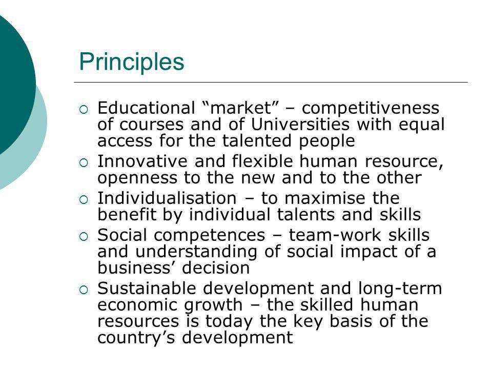 Educational market – competitiveness of courses and of Universities with equal access for the talented people Innovative and flexible human resource, openness to the new and to the other Individualisation – to maximise the benefit by individual talents and skills Social competences – team-work skills and understanding of social impact of a business decision Sustainable development and long-term economic growth – the skilled human resources is today the key basis of the countrys development