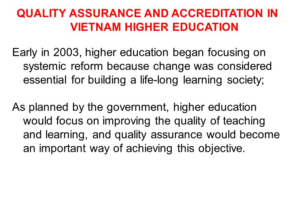 QUALITY ASSURANCE AND ACCREDITATION IN VIETNAM HIGHER EDUCATION Early in 2003, higher education began focusing on systemic reform because change was c