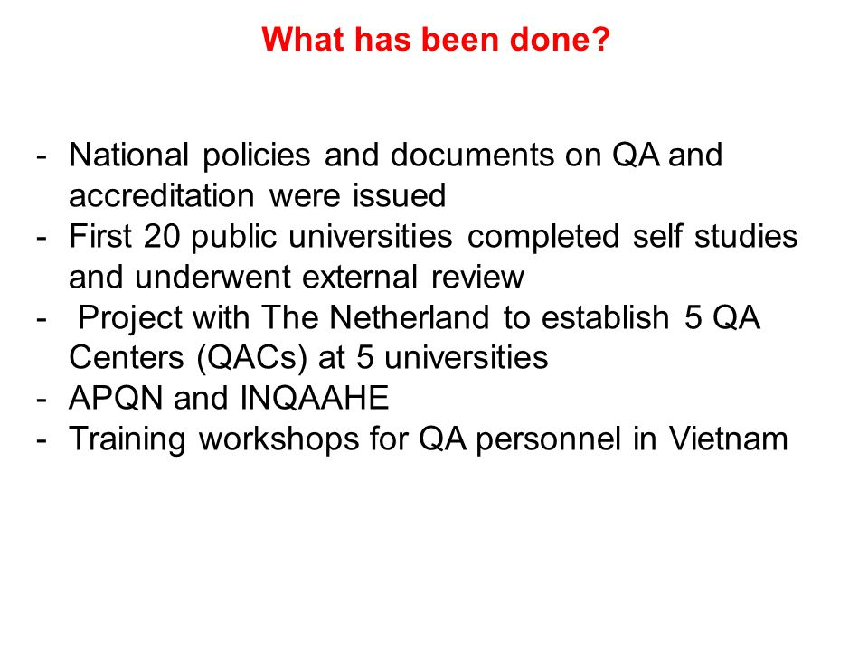 What has been done? -National policies and documents on QA and accreditation were issued -First 20 public universities completed self studies and unde