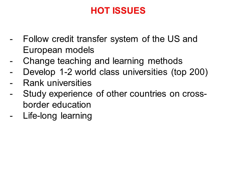 HOT ISSUES -Follow credit transfer system of the US and European models -Change teaching and learning methods -Develop 1-2 world class universities (top 200) -Rank universities -Study experience of other countries on cross- border education -Life-long learning