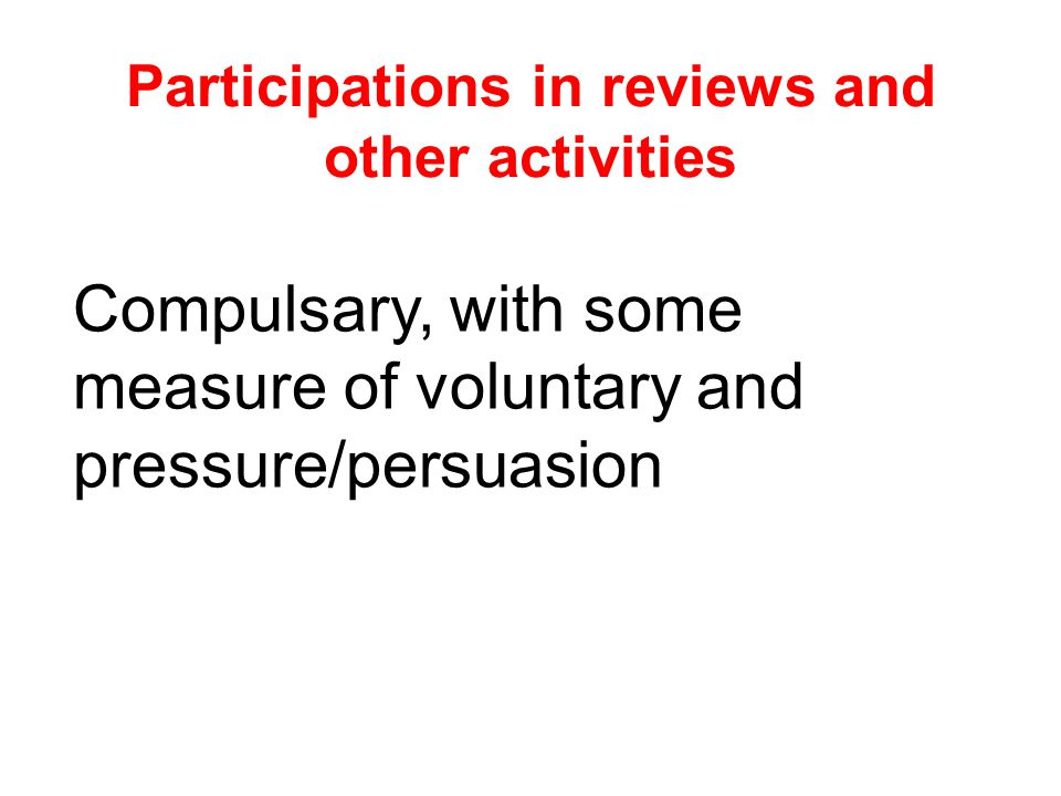 Participations in reviews and other activities Compulsary, with some measure of voluntary and pressure/persuasion