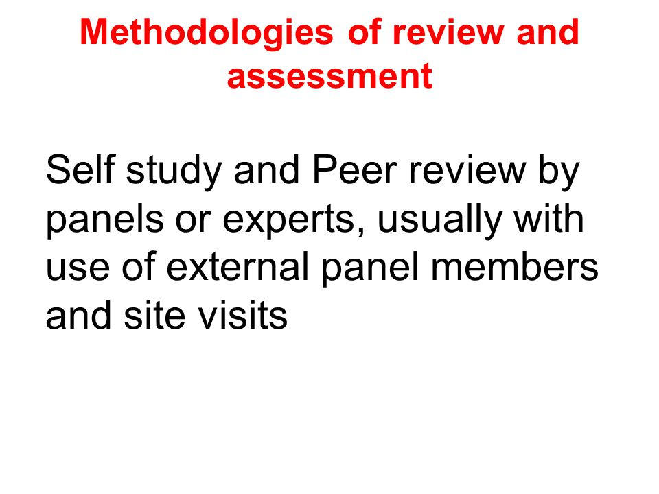 Methodologies of review and assessment Self study and Peer review by panels or experts, usually with use of external panel members and site visits