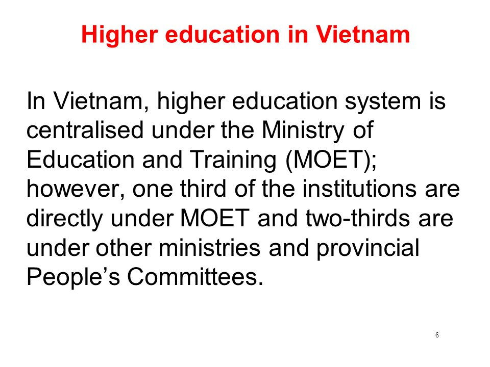 6 Higher education in Vietnam In Vietnam, higher education system is centralised under the Ministry of Education and Training (MOET); however, one thi