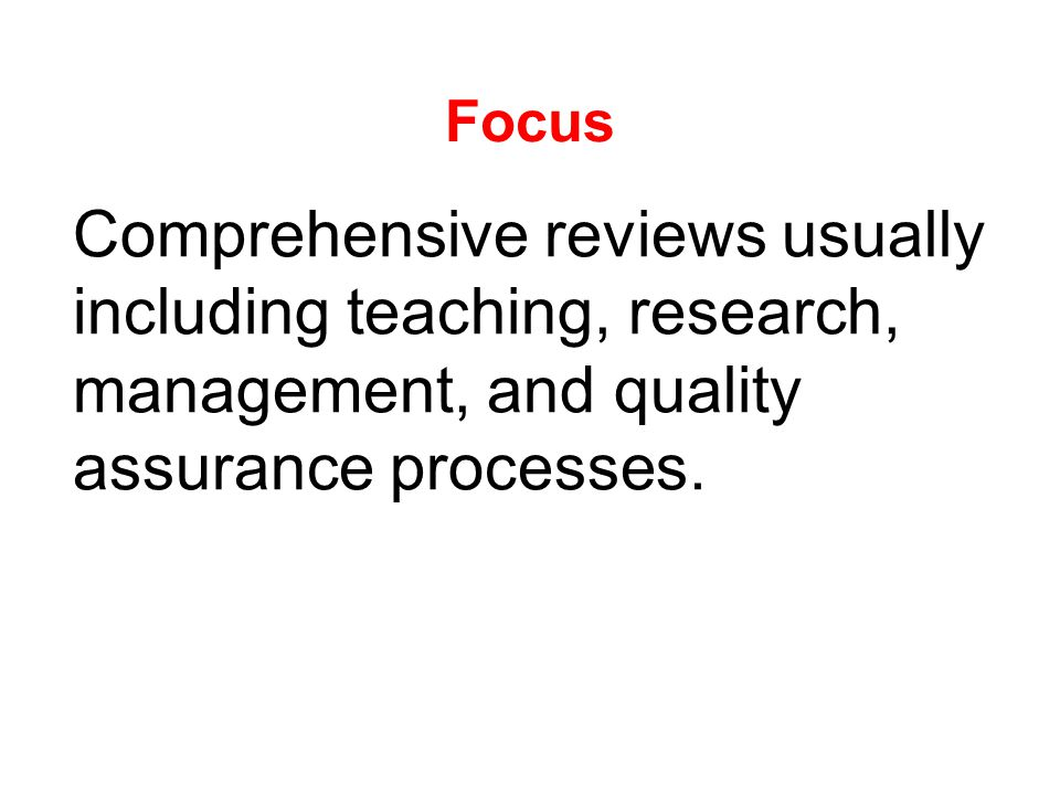 Focus Comprehensive reviews usually including teaching, research, management, and quality assurance processes.