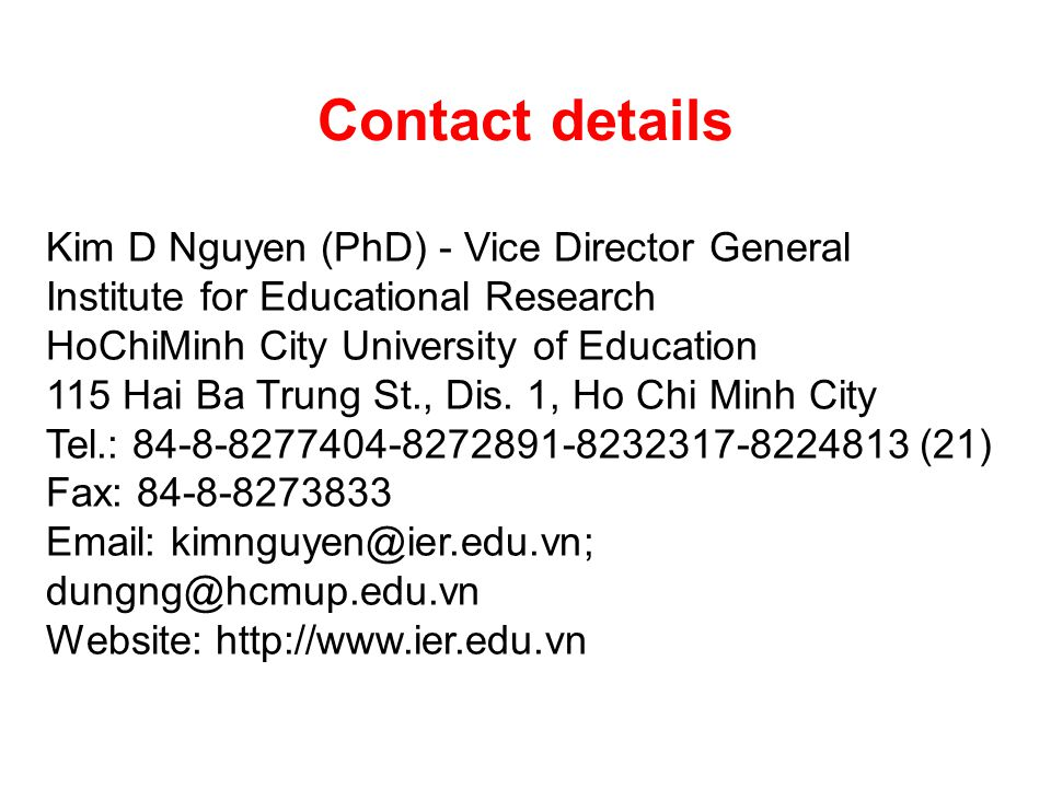Contact details Kim D Nguyen (PhD) - Vice Director General Institute for Educational Research HoChiMinh City University of Education 115 Hai Ba Trung