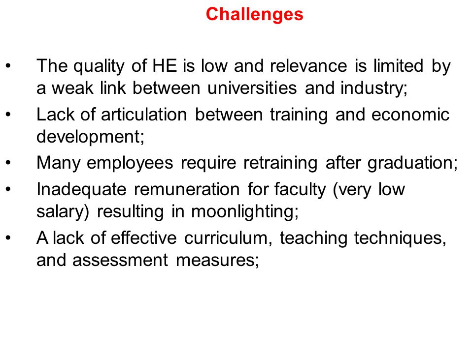 Challenges The quality of HE is low and relevance is limited by a weak link between universities and industry; Lack of articulation between training and economic development; Many employees require retraining after graduation; Inadequate remuneration for faculty (very low salary) resulting in moonlighting; A lack of effective curriculum, teaching techniques, and assessment measures;