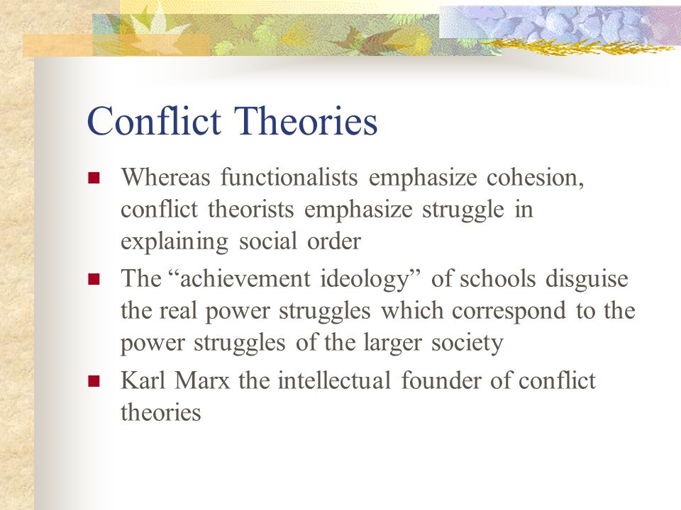 Conflict Theories Whereas functionalists emphasize cohesion, conflict theorists emphasize struggle in explaining social order The achievement ideology