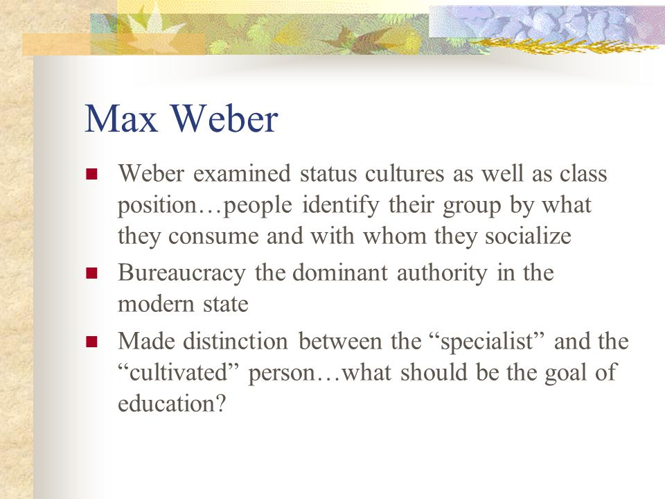 Max Weber Weber examined status cultures as well as class position…people identify their group by what they consume and with whom they socialize Burea