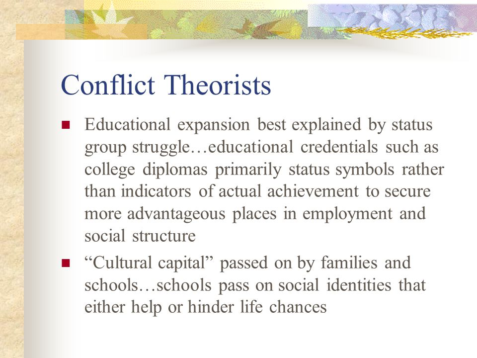 Conflict Theorists Educational expansion best explained by status group struggle…educational credentials such as college diplomas primarily status sym