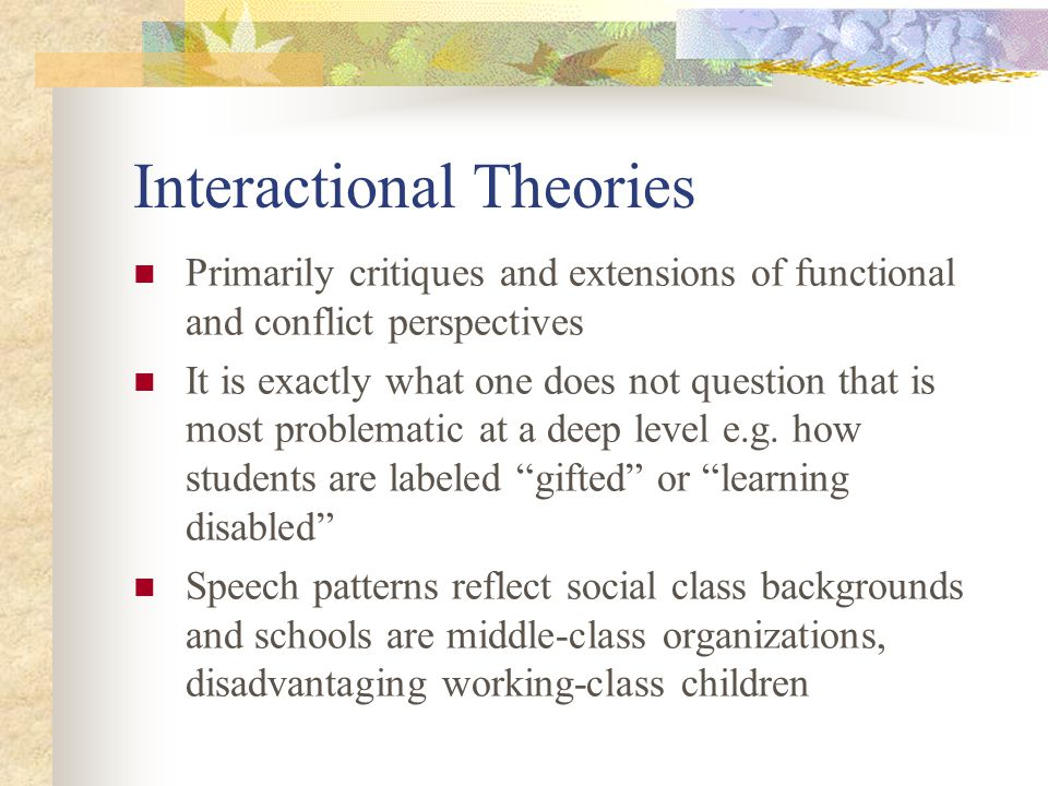 Interactional Theories Primarily critiques and extensions of functional and conflict perspectives It is exactly what one does not question that is mos