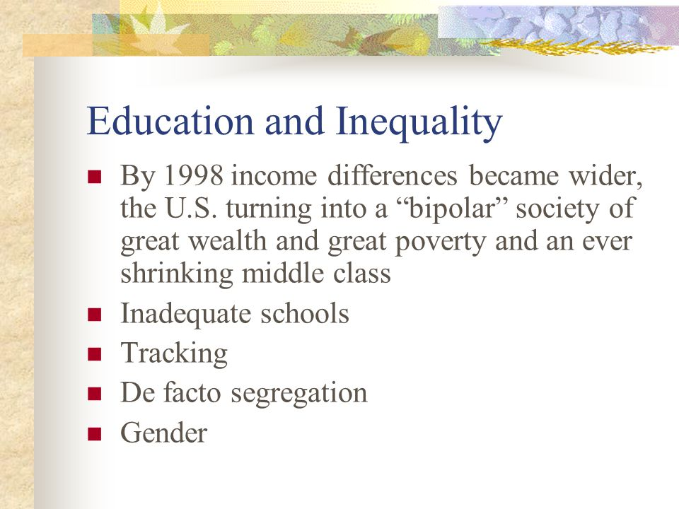 Education and Inequality By 1998 income differences became wider, the U.S. turning into a bipolar society of great wealth and great poverty and an eve