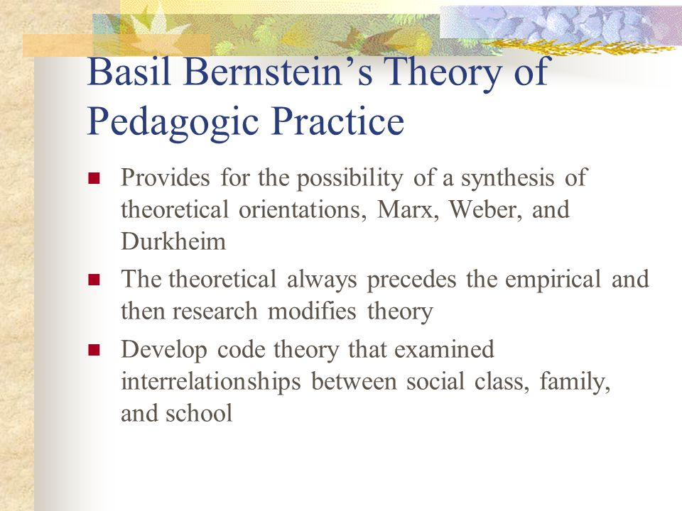 Basil Bernsteins Theory of Pedagogic Practice Provides for the possibility of a synthesis of theoretical orientations, Marx, Weber, and Durkheim The t