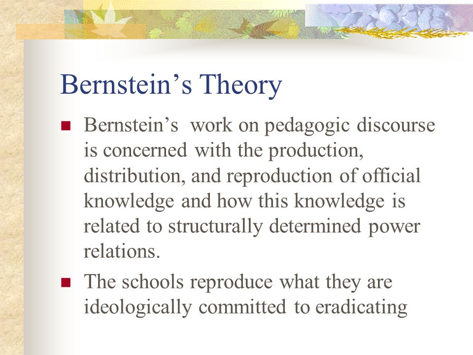 Bernsteins Theory Bernsteins work on pedagogic discourse is concerned with the production, distribution, and reproduction of official knowledge and ho