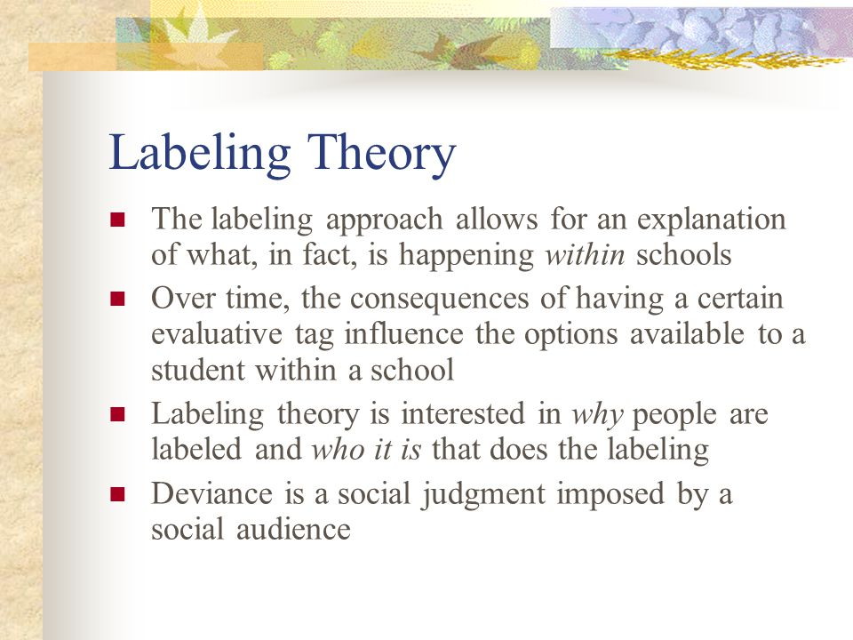 Labeling Theory The labeling approach allows for an explanation of what, in fact, is happening within schools Over time, the consequences of having a