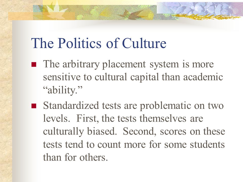 The Politics of Culture The arbitrary placement system is more sensitive to cultural capital than academic ability. Standardized tests are problematic