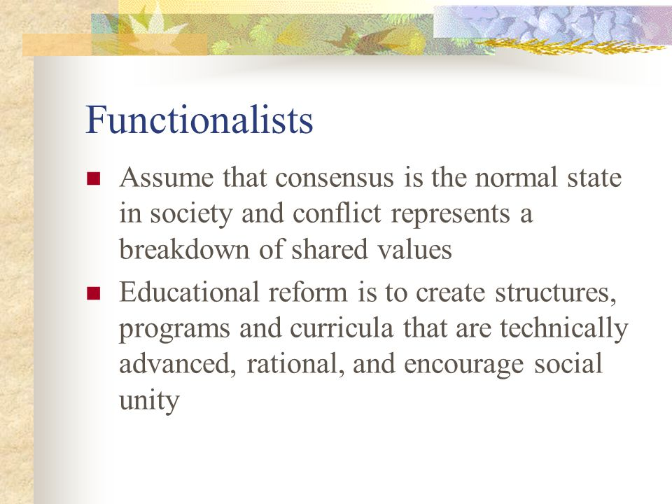 Functionalists Assume that consensus is the normal state in society and conflict represents a breakdown of shared values Educational reform is to crea