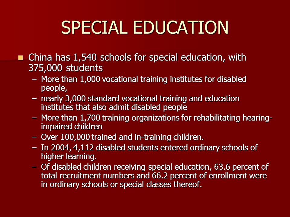 Special Education These children have the right to receive systematic school educationThese children have the right to receive systematic school education The number and scale of Chinas existing special education schools cannot satisfy enrollment requirementsThe number and scale of Chinas existing special education schools cannot satisfy enrollment requirements States financial and material resources do not permit building special education schools.States financial and material resources do not permit building special education schools.