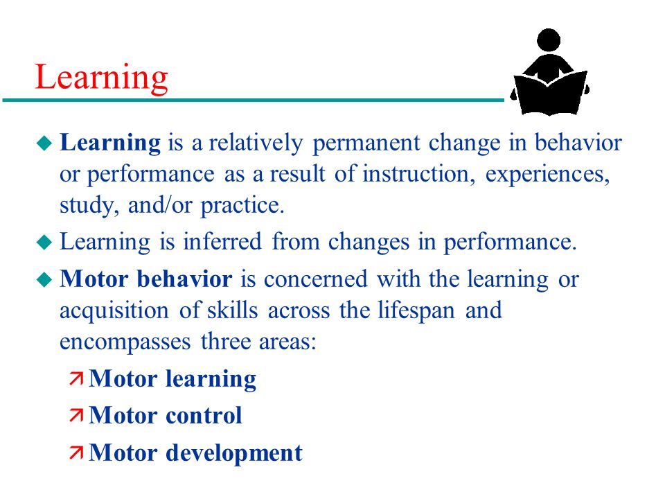 Learning u Learning is a relatively permanent change in behavior or performance as a result of instruction, experiences, study, and/or practice.