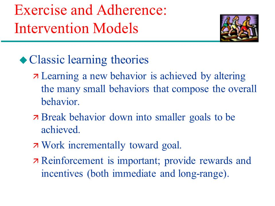 Exercise and Adherence: Intervention Models u Classic learning theories ä Learning a new behavior is achieved by altering the many small behaviors that compose the overall behavior.