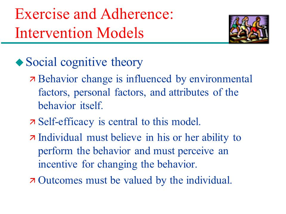Exercise and Adherence: Intervention Models u Social cognitive theory ä Behavior change is influenced by environmental factors, personal factors, and attributes of the behavior itself.