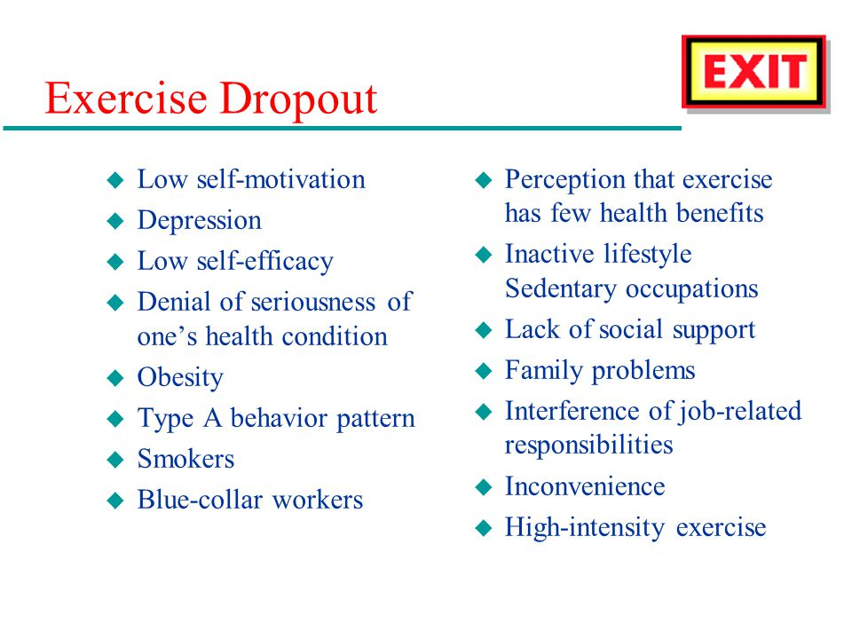 Exercise Dropout u Low self-motivation u Depression u Low self-efficacy u Denial of seriousness of ones health condition u Obesity u Type A behavior pattern u Smokers u Blue-collar workers u Perception that exercise has few health benefits u Inactive lifestyle Sedentary occupations u Lack of social support u Family problems u Interference of job-related responsibilities u Inconvenience u High-intensity exercise