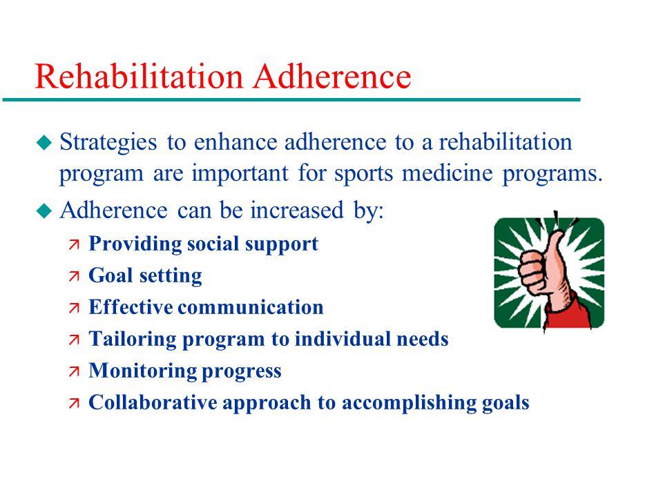 Rehabilitation Adherence u Strategies to enhance adherence to a rehabilitation program are important for sports medicine programs.