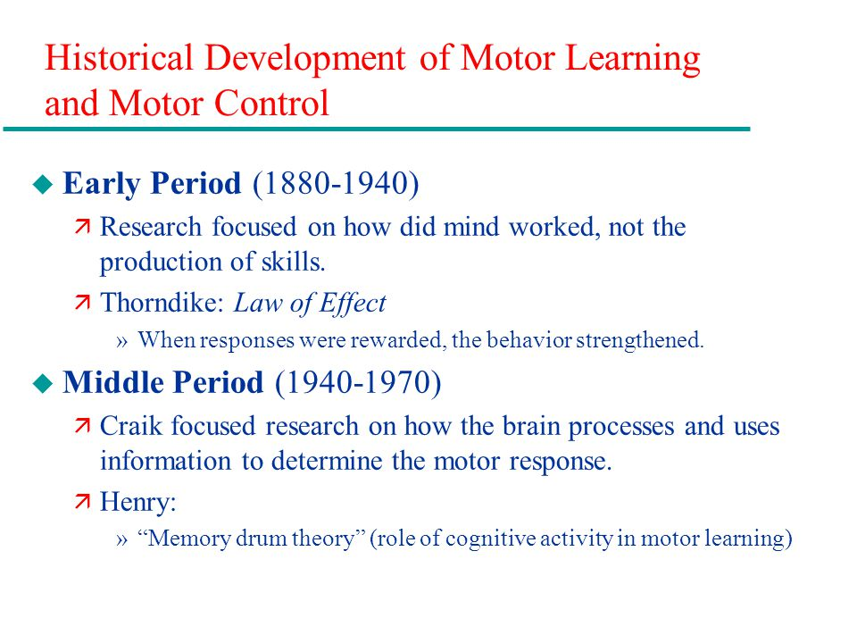 Historical Development of Motor Learning and Motor Control u Early Period (1880-1940) ä Research focused on how did mind worked, not the production of skills.