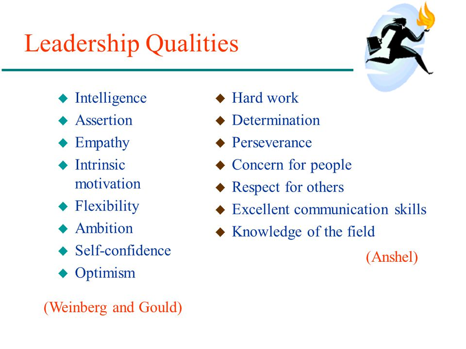Leadership Qualities u Intelligence u Assertion u Empathy u Intrinsic motivation u Flexibility u Ambition u Self-confidence u Optimism u Hard work u D