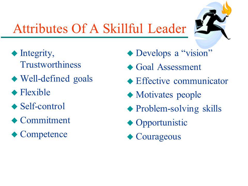 Attributes Of A Skillful Leader u Integrity, Trustworthiness u Well-defined goals u Flexible u Self-control u Commitment u Competence u Develops a vis