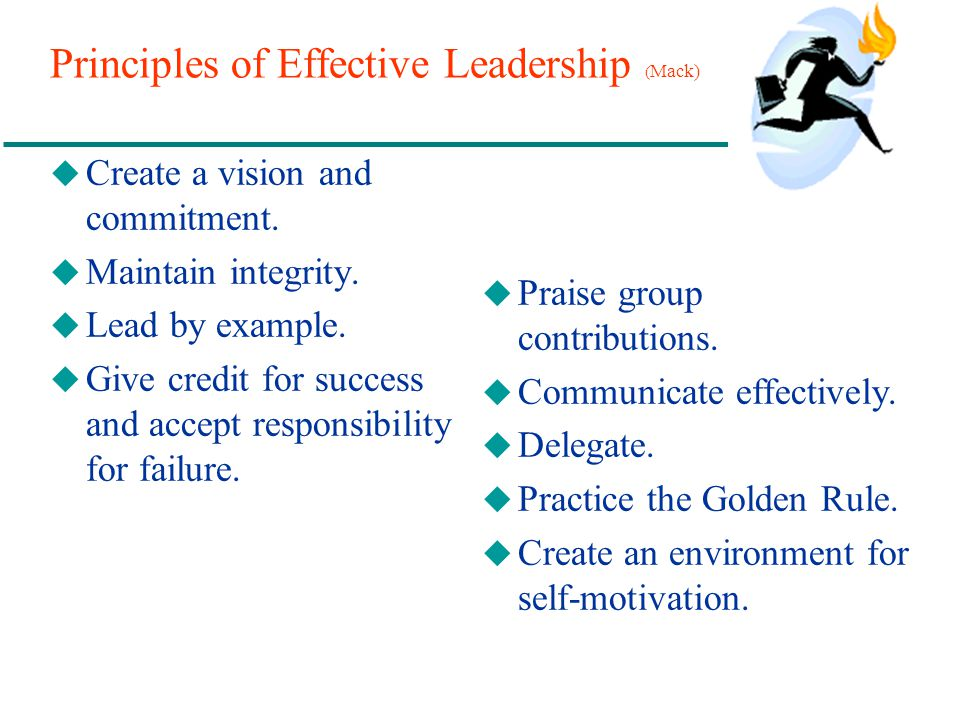 Principles of Effective Leadership ( Mack) u Create a vision and commitment. u Maintain integrity. u Lead by example. u Give credit for success and ac