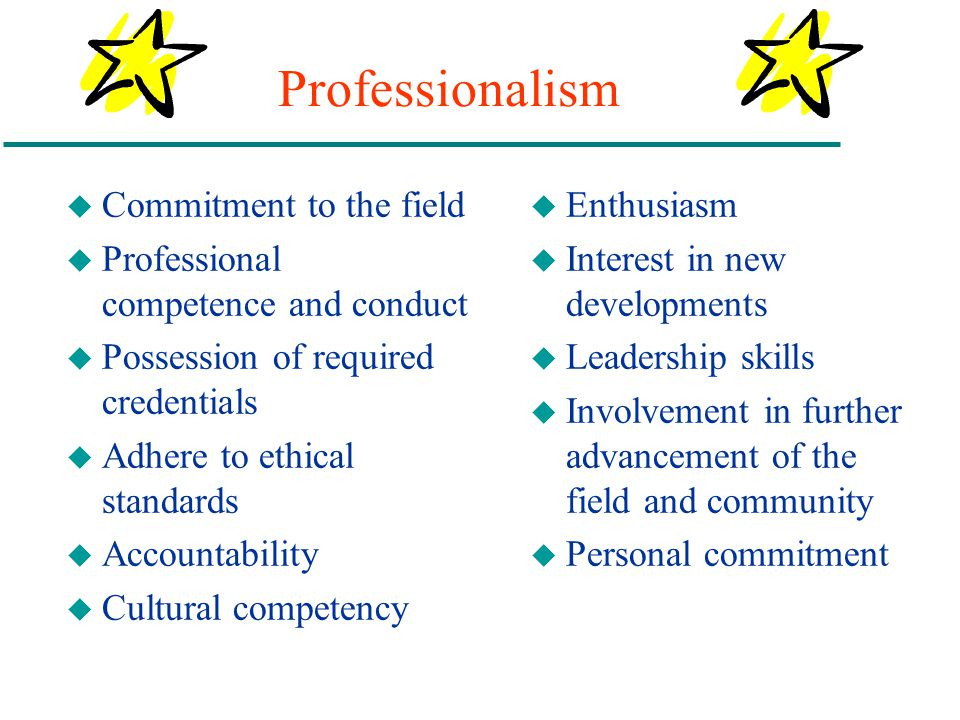 Professionalism u Commitment to the field u Professional competence and conduct u Possession of required credentials u Adhere to ethical standards u A