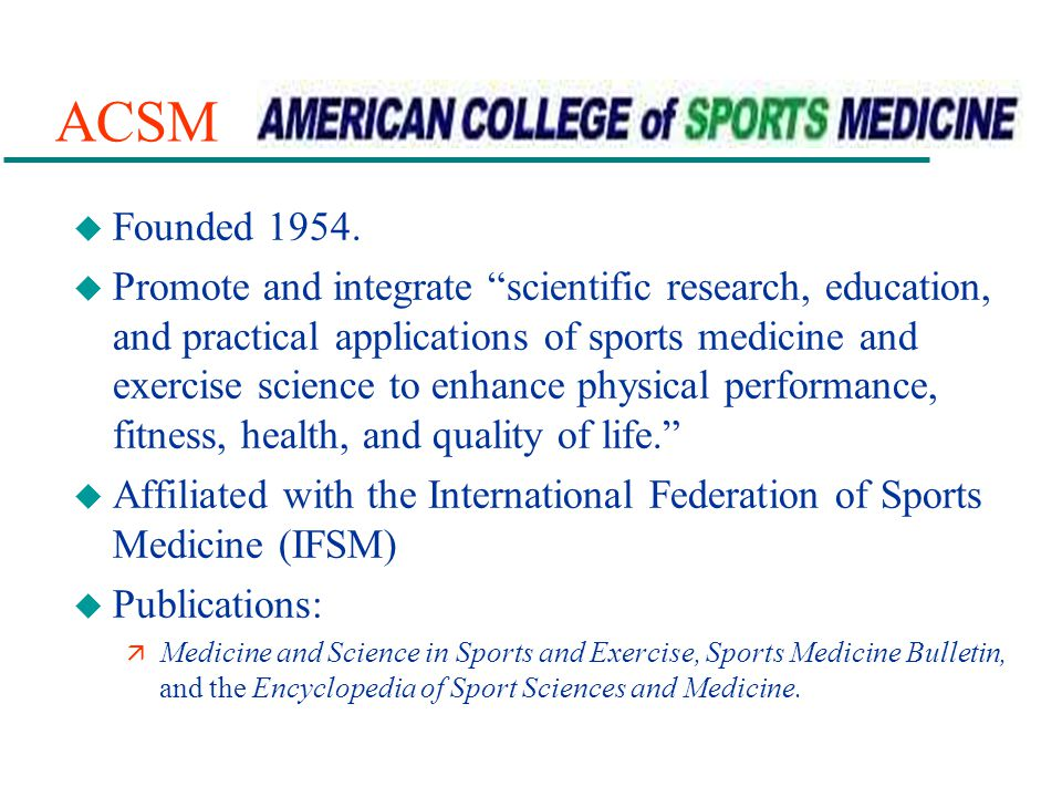 ACSM u Founded 1954. u Promote and integrate scientific research, education, and practical applications of sports medicine and exercise science to enh