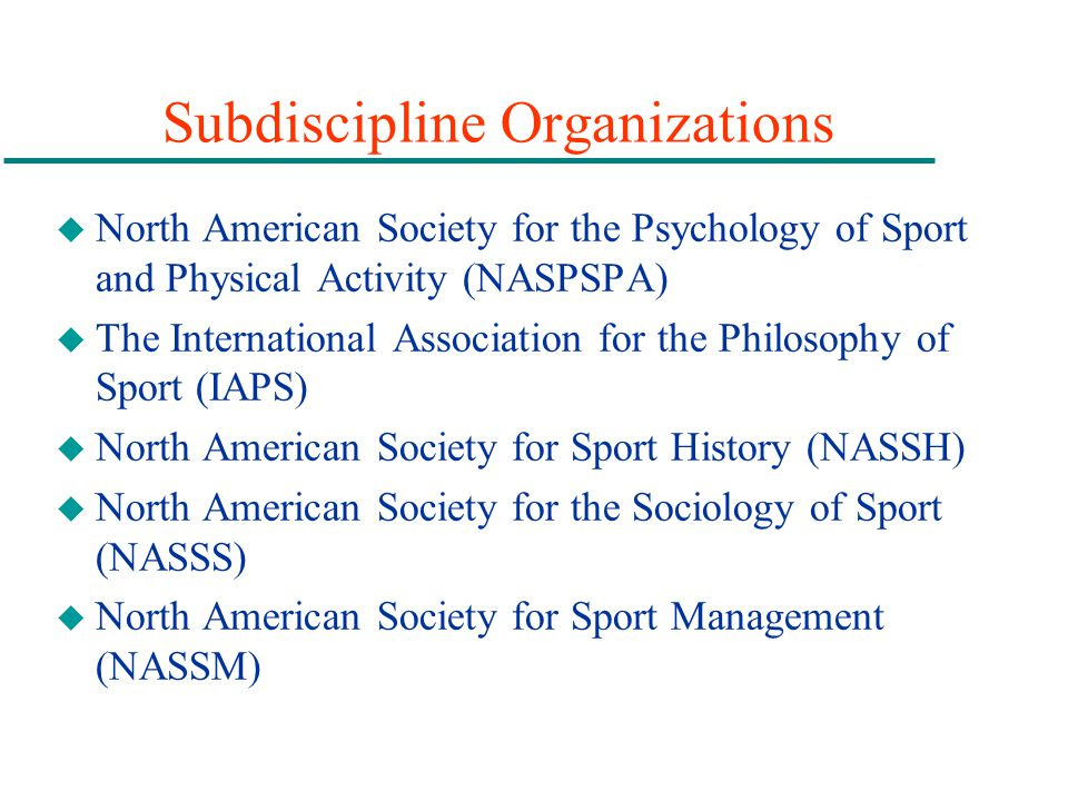 Subdiscipline Organizations u North American Society for the Psychology of Sport and Physical Activity (NASPSPA) u The International Association for t